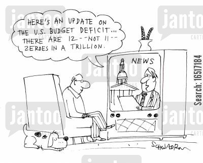millions cartoon humor: 'Here's an update on the US budget deficit... there are 12 -- not 11 -- zeroes in a trillion.'