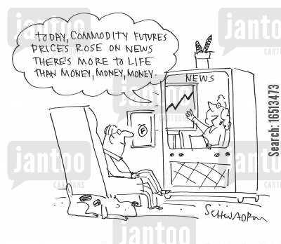 increased cartoon humor: 'Today, Commodity Futures Prices rose on news that there's more to life than money, money, money.'