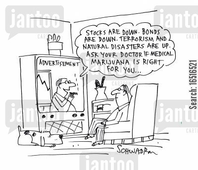 doom and gloom cartoon humor: 'Stocks are down. Bonds are down. Terrorism and natural disasters are up. Ask your doctor if medical marijuana is right for you...'