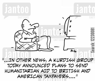 humanitarian cartoon humor: In other news, a Kurdish group today announced plans to send humanitarian aid to British and American taxpayers...'