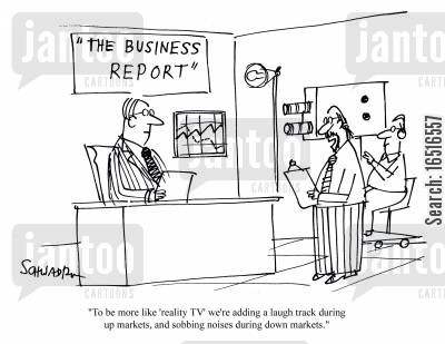 down markets cartoon humor: 'To be more like 'reality TV' we're adding a laugh track during up markets, and sobbing noises during down markets.'