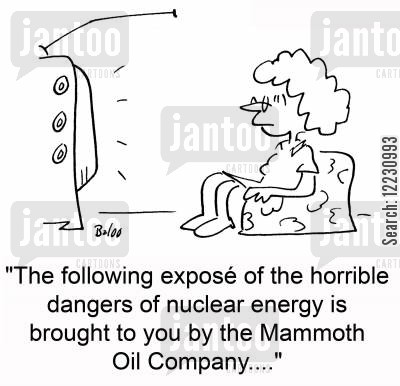 nuclear energy cartoon humor: 'The following exposé of the horrible dangers of nuclear energy is brought to you by the Mammoth Oil Company....'