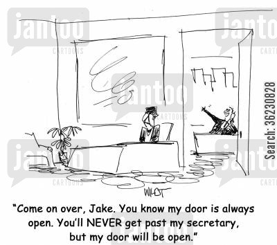 door opens cartoon humor: Come on over, Jake. You know my door is always open. You'll NEVER get past my secretary, but my door will be open.