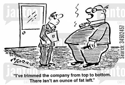 largeness cartoon humor: I've trimmed the company from top to bottom. There isn't an ounce of fat left.