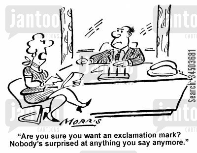 dictates cartoon humor: Are you sure you want an exclamation mark? Nobody's surprised at anything you say anymore.