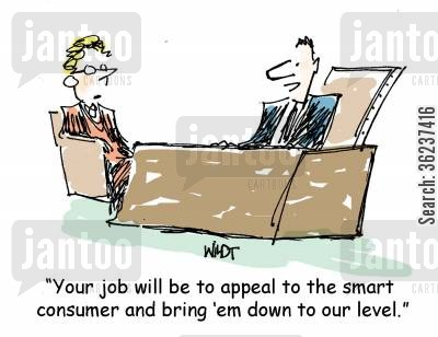 level cartoon humor: 'Your job will be to appeal to the smart consumer and bring 'em down to our level.'