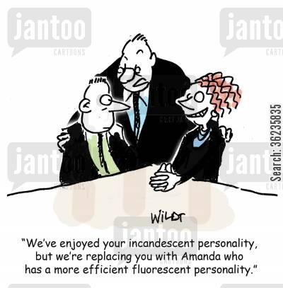 replacing cartoon humor: 'We've enjoyed your incandescent personality, but we're replacing you with Amanda who has a more efficient fluorescent personality.'