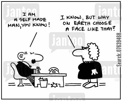self-made men cartoon humor: 'I am a self made man you know.' - 'I know, but why on earth choose a face like that?'