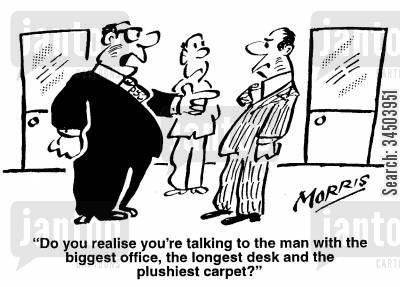 assertion cartoon humor: Do you realise you're talking to the man with the biggest office, the longest desk and the plushiest carpet?
