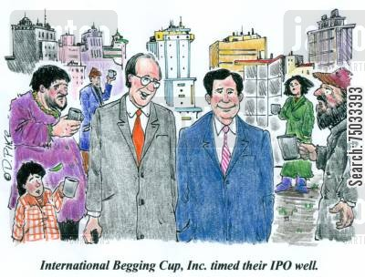 ipo cartoon humor: 'International Begging Cup, Inc. timed their IPO well.'