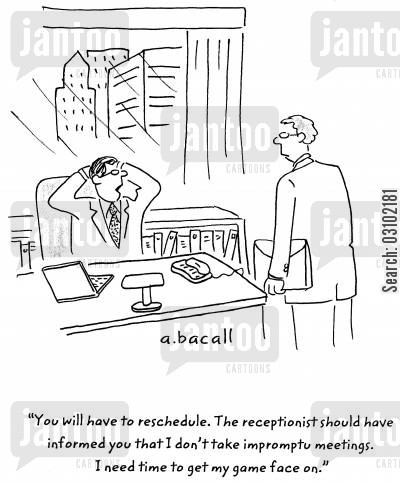 preparation cartoon humor: 'You will have to reschedule. The receptionist should have informed you that I don't take impromptu meetings. I need time to get my game face on.'