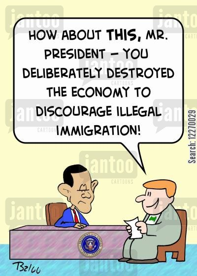immigration policy cartoon humor: 'How about this, Mr. President - you deliberately destroyed the economy to discourage illegal immigration!'