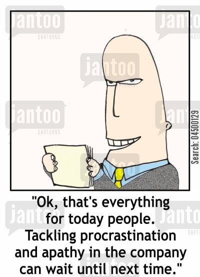 put off cartoon humor: '...Tackling procrastination and apathy in the company can wait until next time.'