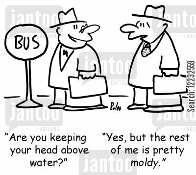 mold cartoon humor: 'Are you keeping your head above water?' 'Yes, but the rest of me is pretty moldy.'