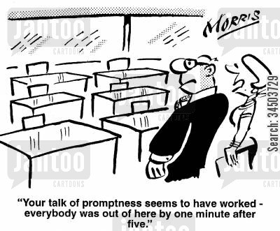 promptness cartoon humor: Your talk of promptness seems to have worked - everybody was out of here by one minute after five.