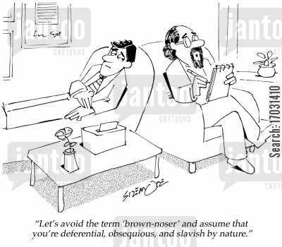 brown noser cartoon humor: 'Let's avoid the term 'brown-noser' and assume that you're deferential, obsequious, and slavish by nature.'
