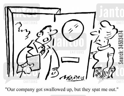 dismissing cartoon humor: Our company got swallowed up, but they spat me out.