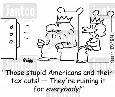 ruining it for everybody cartoon humor: 'Those stupid Americans and their tax cuts! -- They're ruining it for everybody!'