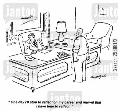 quitted cartoon humor: 'One day I'll stop to reflect on my career and marvel that I have time to reflect.'