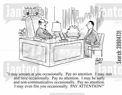 managing directors cartoon humor: 'I may scream at you occasionally. Pay no attention. I may rant and rave...pay no attention...I may even fire you occasionally. PAY ATTENTION!'