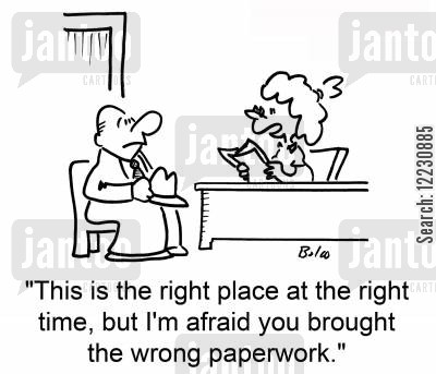 right place cartoon humor: 'This is the right place at the right time, but I'm afraid you brought the wrong paperwork.'