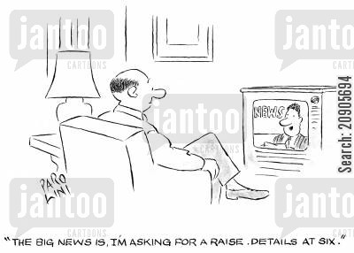 news reader cartoon humor: 'The big news is, I'm asking for a raise. Details at six.'
