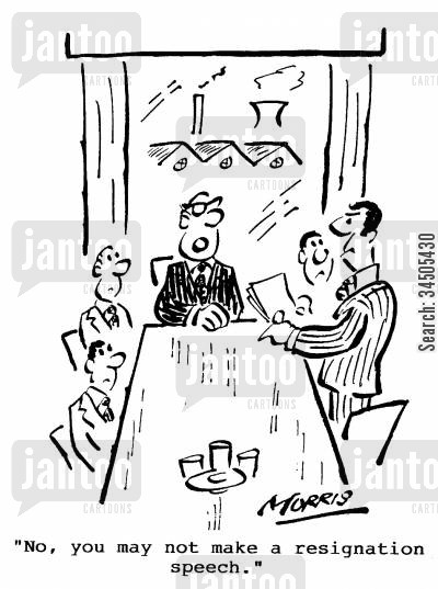 resignation speech cartoon humor: No, you may not make a resignation speech.