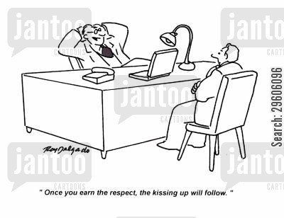 respected cartoon humor: 'Once you earn the respect, the kissing up will follow.'