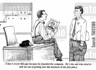 revering cartoon humor: 'I don't revere this guy because he founded the company. He's the one who tried to talk me out of getting into this business in the first place.'