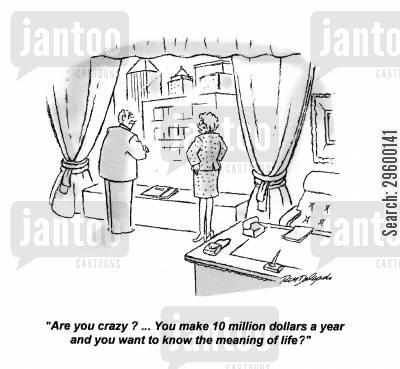 million cartoon humor: Are you crazy? ... You make 10 million dollars a year and you want to know the meaning of life?