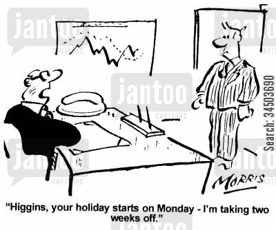 slave driver cartoon humor: Higgins, your holiday starts on Monday - I'm taking two weeks off.