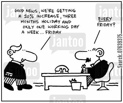 working days cartoon humor: 'Good news, we're getting a 20 increase, three months holiday and only one working day a week, Friday.' - 'Every Friday?'