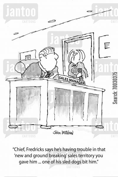 sales manager cartoon humor: 'Chief, Fredricks says he's having trouble in that 'new and ground breaking' sales territory you gave him ... one of his sled dogs bit him.'