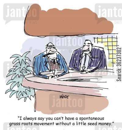 grass-roots movements cartoon humor: 'I always say you can't have a spontaneous grass roots movement without a little seed money.'