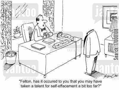 self-effacement cartoon humor: 'Felton,has it occured to you that you may have taken a talent for self-effacement a bit too far?'