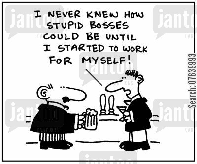self employed cartoon humor: 'I never knew how stupid bosses could be until I started to work for myself.'