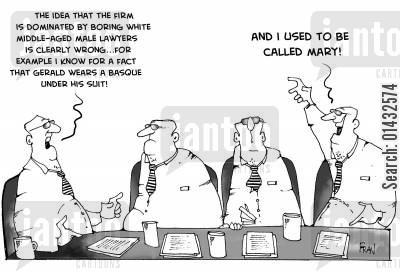 sex changes cartoon humor: The idea that the firm is dominated by boring white middle aged male lawyers is clearly wrong...for example I know for a fact that Gerald wears a basque under his suit.   And I used to be called Mary!