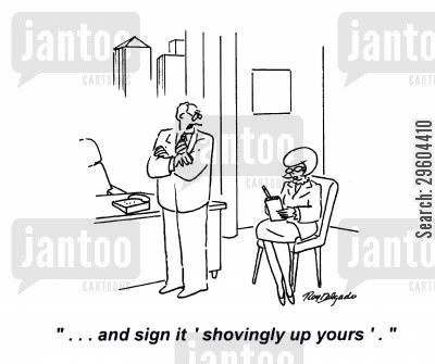 dictates cartoon humor: '... and sign it 'shovingly up yours'.'