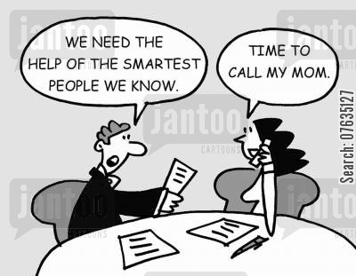 business brains cartoon humor: We need the help of the smartest people we know. Time to call my Mom.