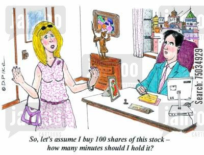 commodities cartoon humor: 'So, let's assume I buy 100 shares of this stock - how many minutes should I hold it?'