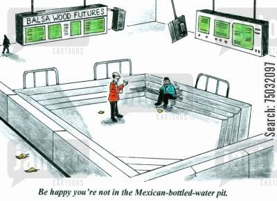 commodities cartoon humor: 'Be happy you're not in the Mexican-bottled-water pit.'