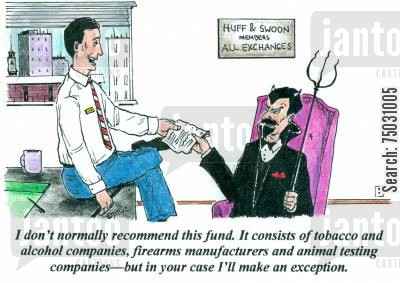 business ethics cartoon humor: 'I don't normally recommend this fund. It consists of tobacco and alcohol companies, firearms manufacturers and animal testing companies--but in your case I'll make an exception.'