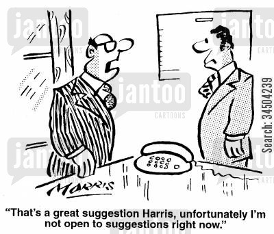 close-mindedness cartoon humor: That's a great suggestion, Harris, unfortunately I'm not open to suggestions right now.