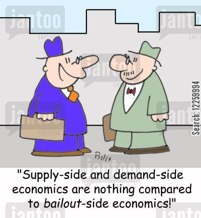 demand side cartoon humor: 'Suppy-side and demand-side economics are nothing compared to bailout-side economics.'