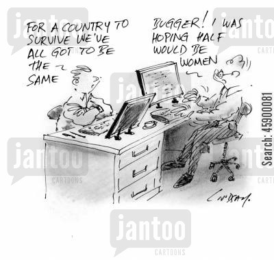 the same cartoon humor: 'For a country to survive we've all got to be the same.' 'Bugger! I was hoping half would be women.'
