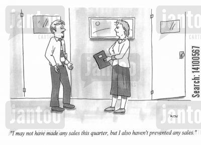 sales targets cartoon humor: I may not have made any sales this quarter but I also haven't prevented and sales.