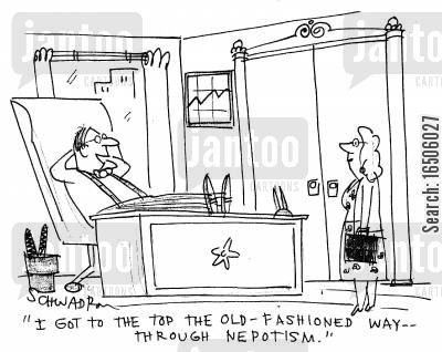 nepotistic cartoon humor: 'I got to the top the old-fashioned way -- through nepotism.'