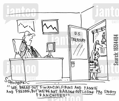 financial firm cartoon humor: 'We bailed out financial firms and Fannie and Freddie, but we're not bailing out losing pro sports franchises.'