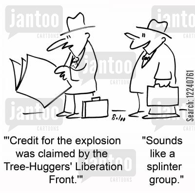 claimed cartoon humor: ''Credit for the explosion was claimed by the Tree-Huggers' Liberation Front.'', 'Sounds like a splinter group.'