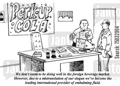 translation cartoon humor: 'We don't seem to be doing well in the foreign beverage market. However, due to a mistranslation of our slogan we've become the leading international provider of embalming fluid.'